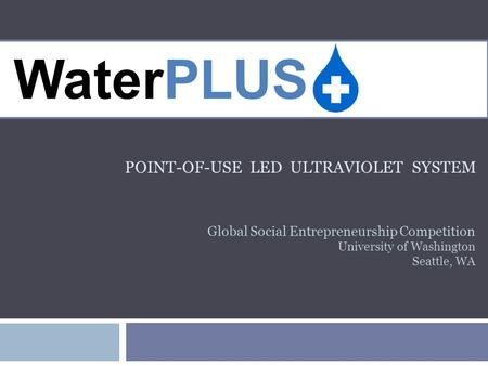 POINT-OF-USE LED ULTRAVIOLET SYSTEM WaterPLUS Global Social Entrepreneurship Competition University of Washington Seattle, WA.