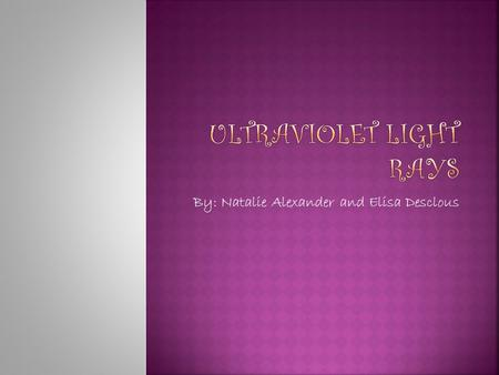 "By: Natalie Alexander and Elisa Desclous. Firstly… What is ultraviolet? Ultraviolet means ""beyond violet."" Ultraviolet light rays (UV Rays) follow visible."