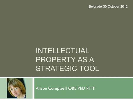 INTELLECTUAL PROPERTY AS A STRATEGIC TOOL Alison Campbell OBE PhD RTTP Belgrade 30 October 2012.