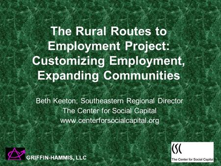 The Rural Routes to Employment Project: Customizing Employment, Expanding Communities Beth Keeton, Southeastern Regional Director The Center for Social.