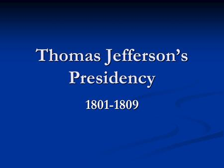 Thomas Jefferson's Presidency 1801-1809. The Beginning March 4, 1801 March 4, 1801 Thomas Jefferson is the first President inaugurated in the new capital.