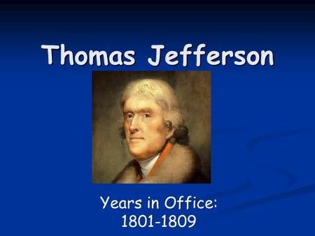 Thomas Jefferson Years in Office: 1801-1809.