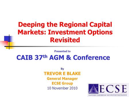 Deeping the Regional Capital Markets: Investment Options Revisited Presented to CAIB 37 th AGM & Conference By TREVOR E BLAKE General Manager ECSE Group.