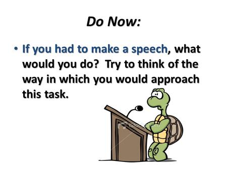Do Now: If you had to make a speech, what would you do? Try to think of the way in which you would approach this task. If you had to make a speech, what.