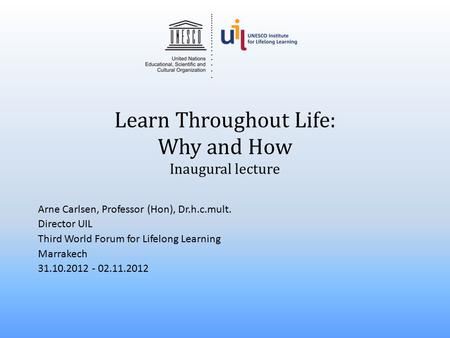 Learn Throughout Life: Why and How Inaugural lecture Arne Carlsen, Professor (Hon), Dr.h.c.mult. Director UIL Third World Forum for Lifelong Learning Marrakech.