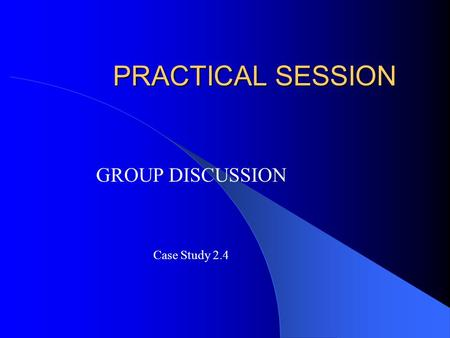 PRACTICAL SESSION GROUP DISCUSSION Case Study 2.4.