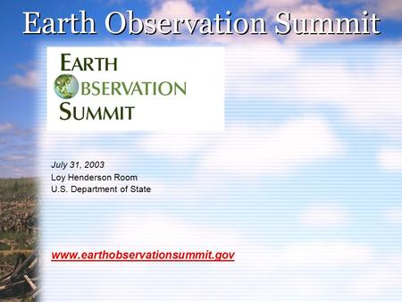 Earth Observation Summit July 31, 2003 Loy Henderson Room U.S. Department of State www.earthobservationsummit.gov.
