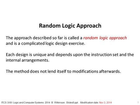 1 ITCS 3181 Logic and Computer Systems 2014 B. Wilkinson Slides8.ppt Modification date: Nov 3, 2014 Random Logic Approach The approach described so far.