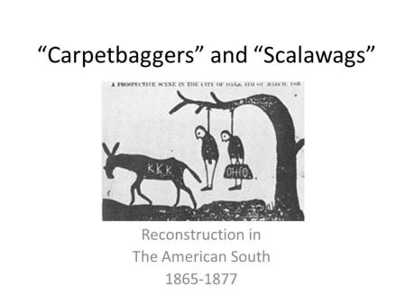 """Carpetbaggers"" and ""Scalawags"" Reconstruction in The American South 1865-1877."