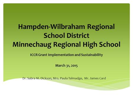 Hampden-Wilbraham Regional School District Minnechaug Regional High School ICCR Grant Implementation and Sustainability March 31, 2015 Dr. Sabra M. Dickson,