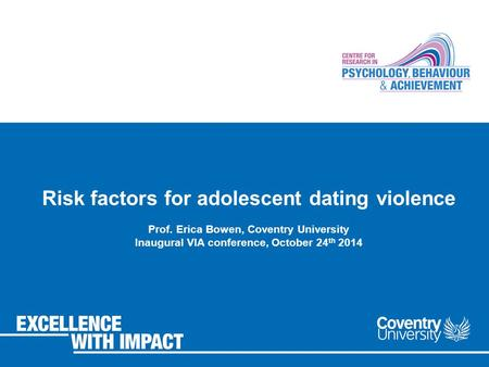 Risk factors for adolescent dating violence Prof. Erica Bowen, Coventry University Inaugural VIA conference, October 24 th 2014.
