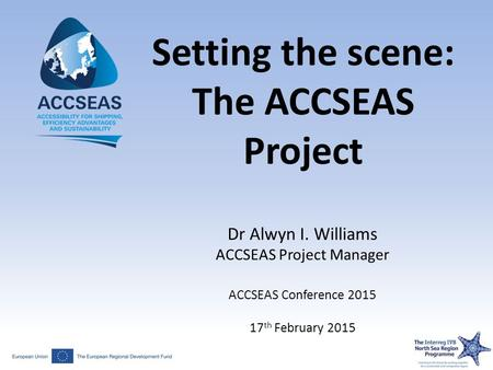 Setting the scene: The ACCSEAS Project Dr Alwyn I. Williams ACCSEAS Project Manager ACCSEAS Conference 2015 17 th February 2015.