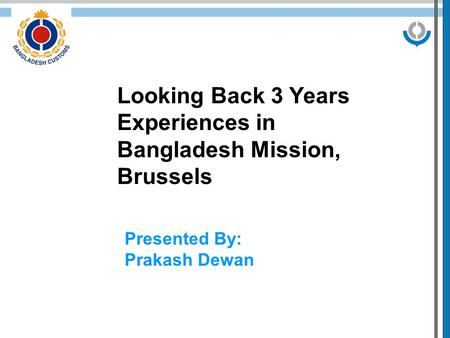 Looking Back 3 Years Experiences in Bangladesh Mission, Brussels Presented By: Prakash Dewan.