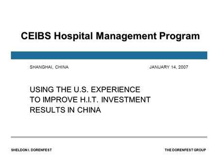 SHELDON I. DORENFEST THE DORENFEST <strong>GROUP</strong> CEIBS Hospital Management Program CEIBS Hospital Management Program USING THE U.S. EXPERIENCE TO IMPROVE H.I.T.