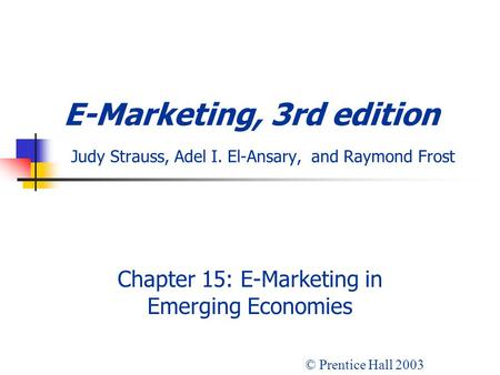 E-Marketing, 3rd edition Judy Strauss, Adel I. El-Ansary, and Raymond Frost Chapter 15: E-Marketing in Emerging Economies © Prentice Hall 2003.
