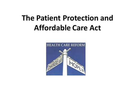 The Patient Protection and Affordable Care Act. The Promise of Health Care Reform Primary Goal: Health Insurance Coverage for approximately 26 million.