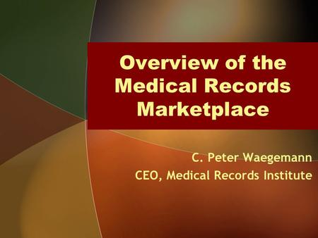 Overview of the Medical Records Marketplace C. Peter Waegemann CEO, Medical Records Institute.
