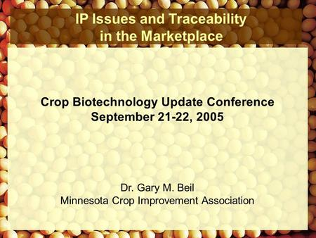 IP Issues and Traceability in the Marketplace Dr. Gary M. Beil Minnesota Crop Improvement Association Crop Biotechnology Update Conference September 21-22,