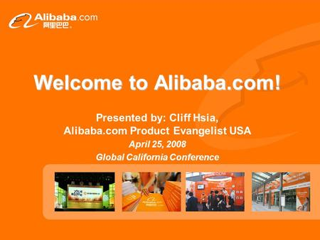 Welcome to Alibaba.com! Presented by: Cliff Hsia, Alibaba.com Product Evangelist USA April 25, 2008 Global California Conference.