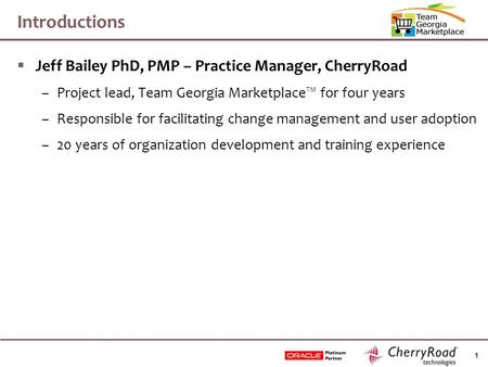 1 Introductions  Jeff Bailey PhD, PMP – Practice Manager, CherryRoad –Project lead, Team Georgia Marketplace™ for four years –Responsible for facilitating.