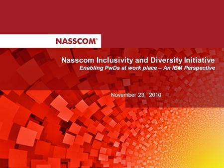 Nasscom Inclusivity and Diversity Initiative Enabling PwDs at work place – An IBM Perspective November 23, 2010.
