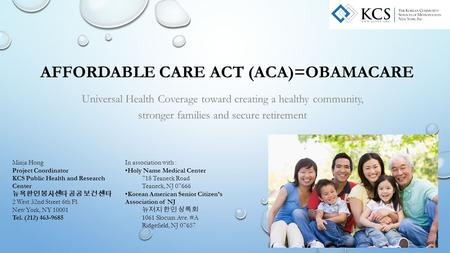 AFFORDABLE CARE ACT (ACA)=OBAMACARE Universal Health Coverage toward creating a healthy community, stronger families and secure retirement Minja Hong Project.