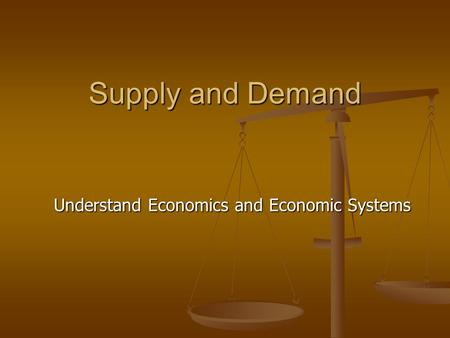 Supply and Demand Understand Economics and Economic Systems.