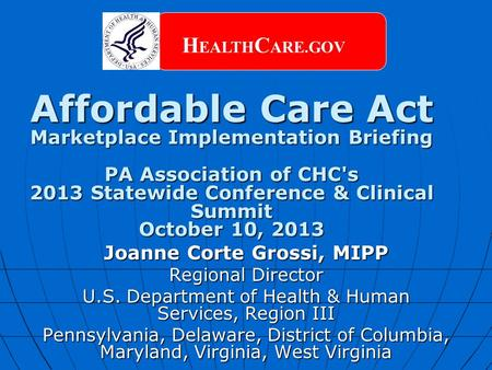 Affordable Care Act Marketplace Implementation Briefing PA Association of CHC's 2013 Statewide Conference & Clinical Summit October 10, 2013 H EALTH C.