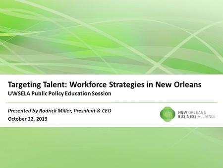 Targeting Talent: Workforce Strategies in New Orleans UWSELA Public Policy Education Session Presented by Rodrick Miller, President & CEO October 22, 2013.