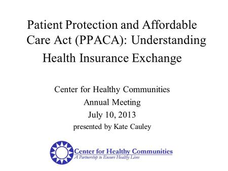 Patient Protection and Affordable Care Act (PPACA): Understanding Health Insurance Exchange Center for Healthy Communities Annual Meeting July 10, 2013.