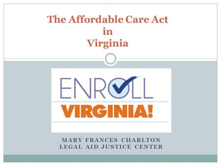 MARY FRANCES CHARLTON LEGAL AID JUSTICE CENTER The Affordable Care Act in Virginia.