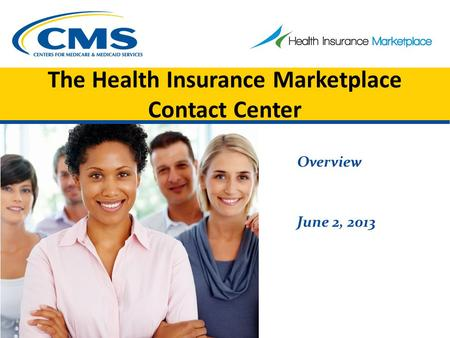 The Health Insurance Marketplace Contact Center Overview June 2, 2013.