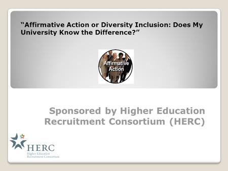 "Sponsored by Higher Education Recruitment Consortium (HERC) ""Affirmative Action or Diversity Inclusion: Does My University Know the Difference?"""
