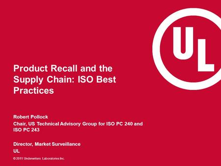 © 2011 Underwriters Laboratories Inc. Product Recall and the Supply Chain: ISO Best Practices Robert Pollock Chair, US Technical Advisory Group for ISO.