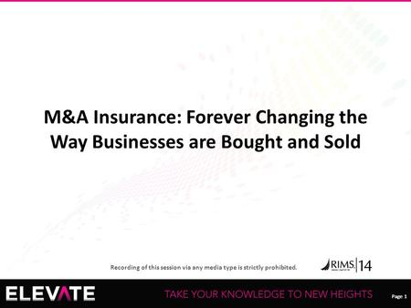 Page 1 Recording of this session via any media type is strictly prohibited. Page 1 M&A Insurance: Forever Changing the Way Businesses are Bought and Sold.