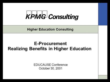 Higher Education Consulting E-Procurement Realizing Benefits in Higher Education EDUCAUSE Conference October 30, 2001.