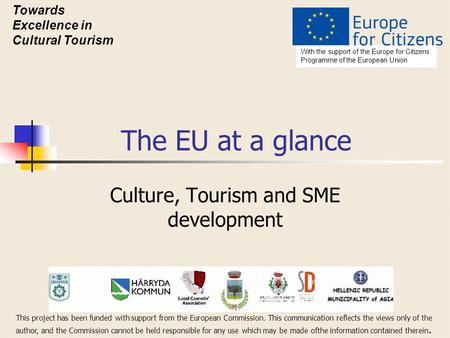 The EU at a glance Culture, Tourism and SME development With the support of the Europe for Citizens Programme of the European Union Towards Excellence.