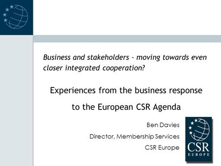 Business and stakeholders – moving towards even closer integrated cooperation? Experiences from the business response to the European CSR Agenda Ben Davies.