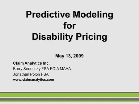 Predictive Modeling for Disability Pricing May 13, 2009 Claim Analytics Inc. Barry Senensky FSA FCIA MAAA Jonathan Polon FSA www.claimanalytics.com.