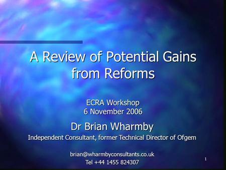 1 A Review of Potential Gains from Reforms ECRA Workshop 6 November 2006 Dr Brian Wharmby Independent Consultant, former Technical Director of Ofgem