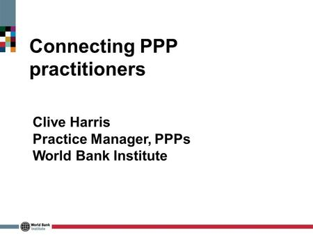 Connecting PPP practitioners Clive Harris Practice Manager, PPPs World Bank Institute.