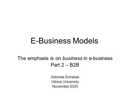 E-Business Models The emphasis is on business in e-business Part 2 – B2B Adomas Svirskas Vilnius University November 2005.