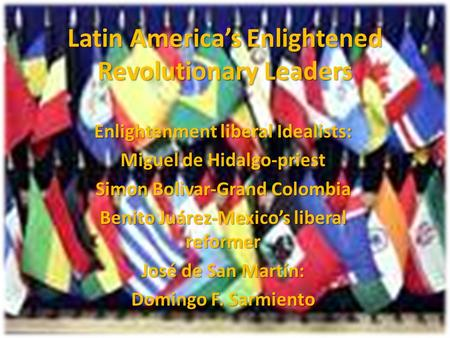 Latin America's Enlightened Revolutionary Leaders Enlightenment liberal Idealists: Miguel de Hidalgo-priest Simon Bolivar-Grand Colombia Benito Juárez-Mexico's.