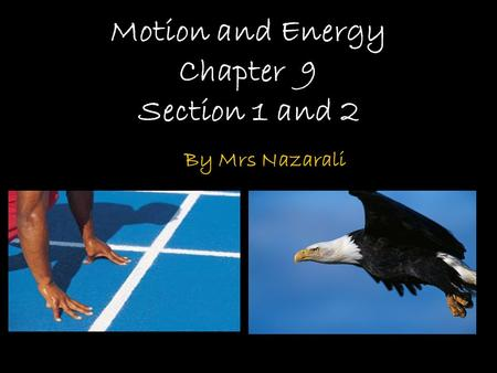Motion and Energy Chapter 9 Section 1 and 2 By Mrs Nazarali.