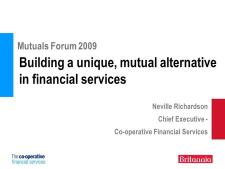 Building a unique, mutual alternative in financial services Mutuals Forum 2009 Neville Richardson Chief Executive - Co-operative Financial Services.