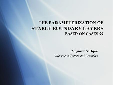 THE PARAMETERIZATION OF STABLE BOUNDARY LAYERS BASED ON CASES-99 Zbigniew Sorbjan Marquette University, Milwaukee Zbigniew Sorbjan Marquette University,