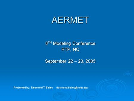 AERMET 8 TH Modeling Conference RTP, NC September 22 – 23, 2005 Presented by: Desmond T. Bailey