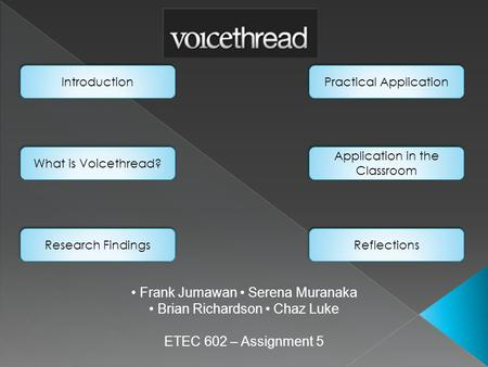 Frank Jumawan Serena Muranaka Brian Richardson Chaz Luke ETEC 602 – Assignment 5 Introduction What is Voicethread? Research Findings Practical Application.