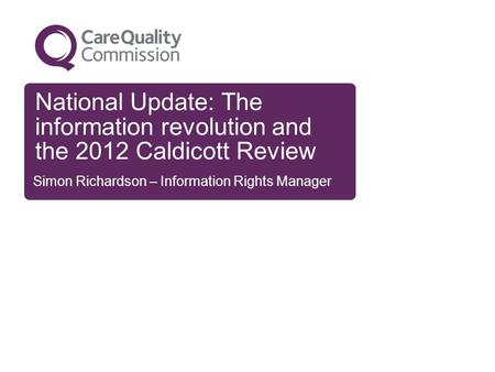 National Update: The information revolution and the 2012 Caldicott Review Simon Richardson – Information Rights Manager.