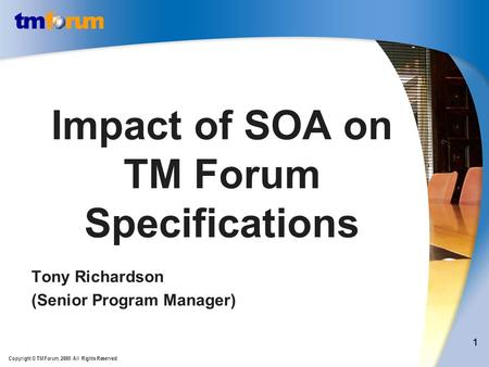 Copyright © TM Forum, 2008 All Rights Reserved. 1 Impact of SOA on TM Forum Specifications Tony Richardson (Senior Program Manager)